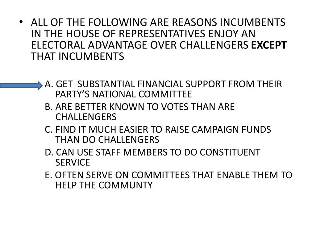 ALL OF THE FOLLOWING ARE REASONS INCUMBENTS IN THE HOUSE OF REPRESENTATIVES ENJOY AN ELECTORAL ADVANTAGE OVER CHALLENGERS