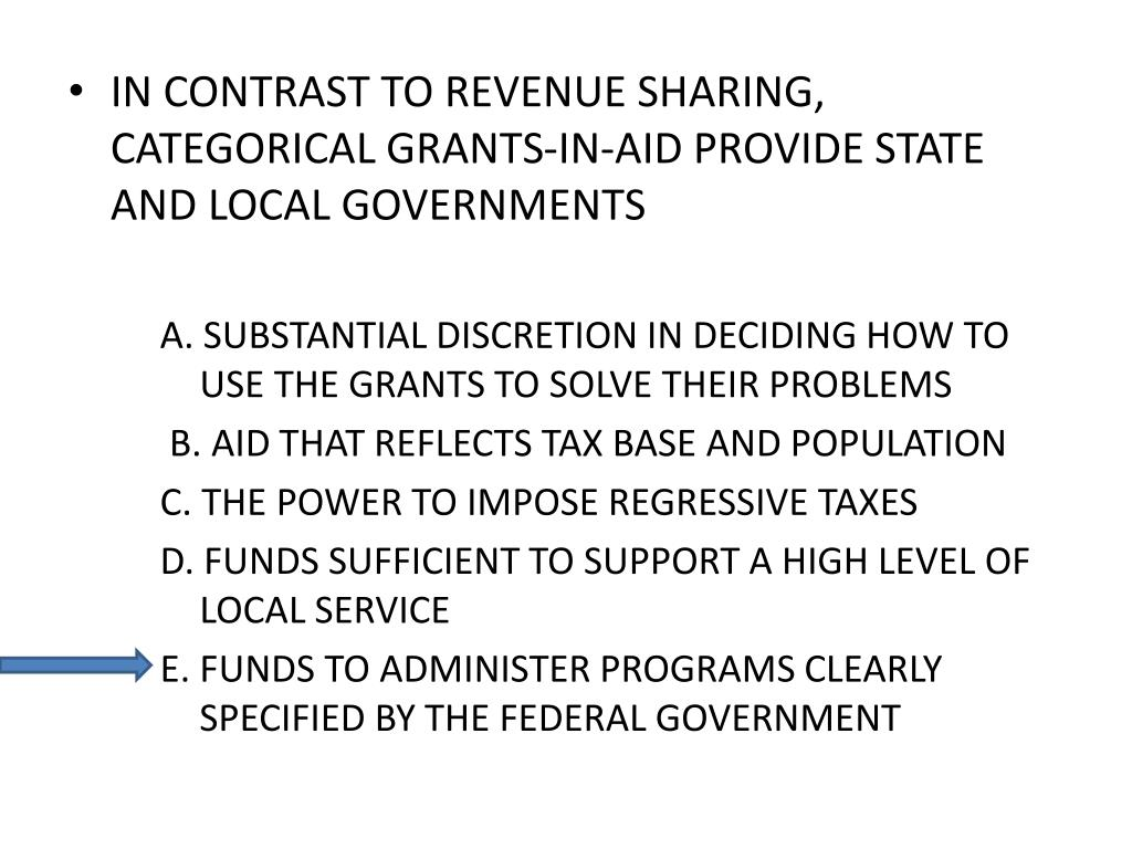 IN CONTRAST TO REVENUE SHARING, CATEGORICAL GRANTS-IN-AID PROVIDE STATE AND LOCAL GOVERNMENTS