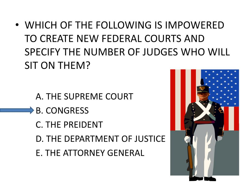 WHICH OF THE FOLLOWING IS IMPOWERED TO CREATE NEW FEDERAL COURTS AND SPECIFY THE NUMBER OF JUDGES WHO WILL SIT ON THEM?