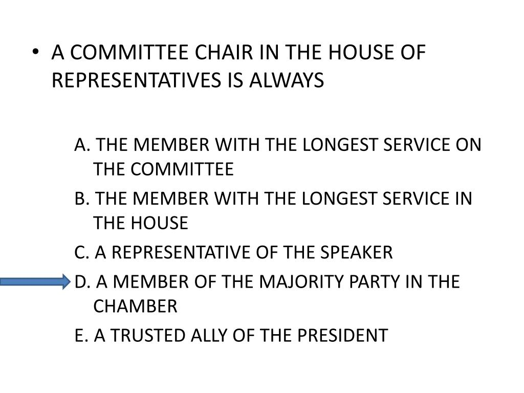 A COMMITTEE CHAIR IN THE HOUSE OF REPRESENTATIVES IS ALWAYS