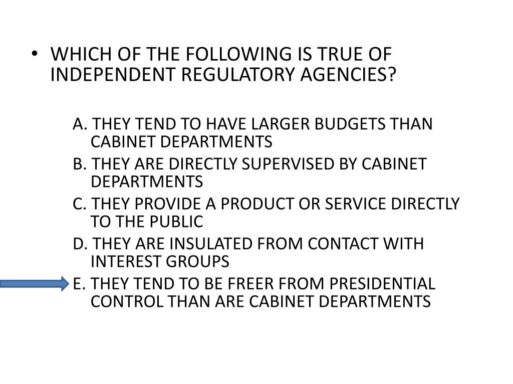 WHICH OF THE FOLLOWING IS TRUE OF INDEPENDENT REGULATORY AGENCIES?