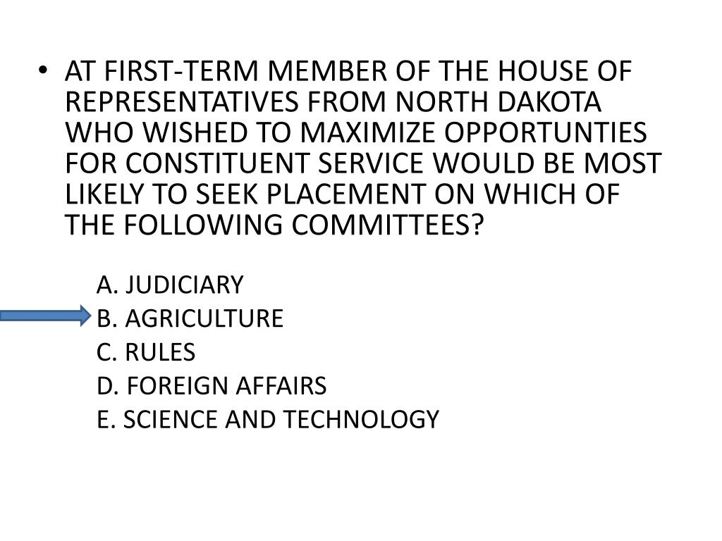 AT FIRST-TERM MEMBER OF THE HOUSE OF REPRESENTATIVES FROM NORTH DAKOTA WHO WISHED TO MAXIMIZE OPPORTUNTIES FOR CONSTITUENT SERVICE WOULD BE MOST LIKELY TO SEEK PLACEMENT ON WHICH OF THE FOLLOWING COMMITTEES?