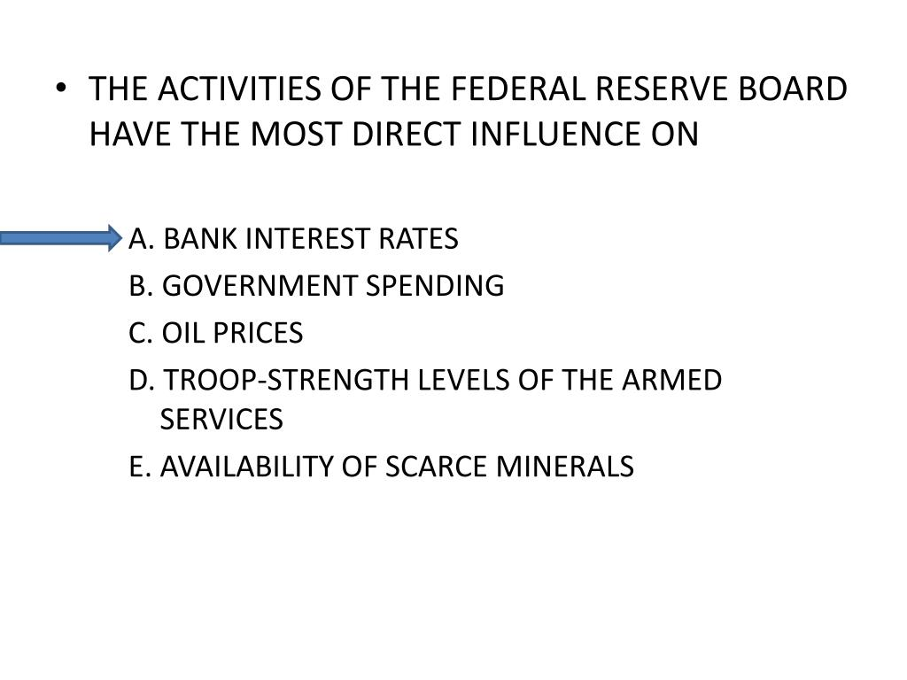 THE ACTIVITIES OF THE FEDERAL RESERVE BOARD HAVE THE MOST DIRECT INFLUENCE ON