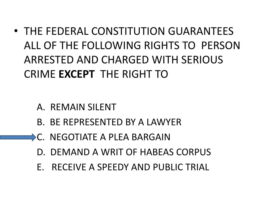 THE FEDERAL CONSTITUTION GUARANTEES ALL OF THE FOLLOWING RIGHTS TO  PERSON ARRESTED AND CHARGED WITH SERIOUS CRIME
