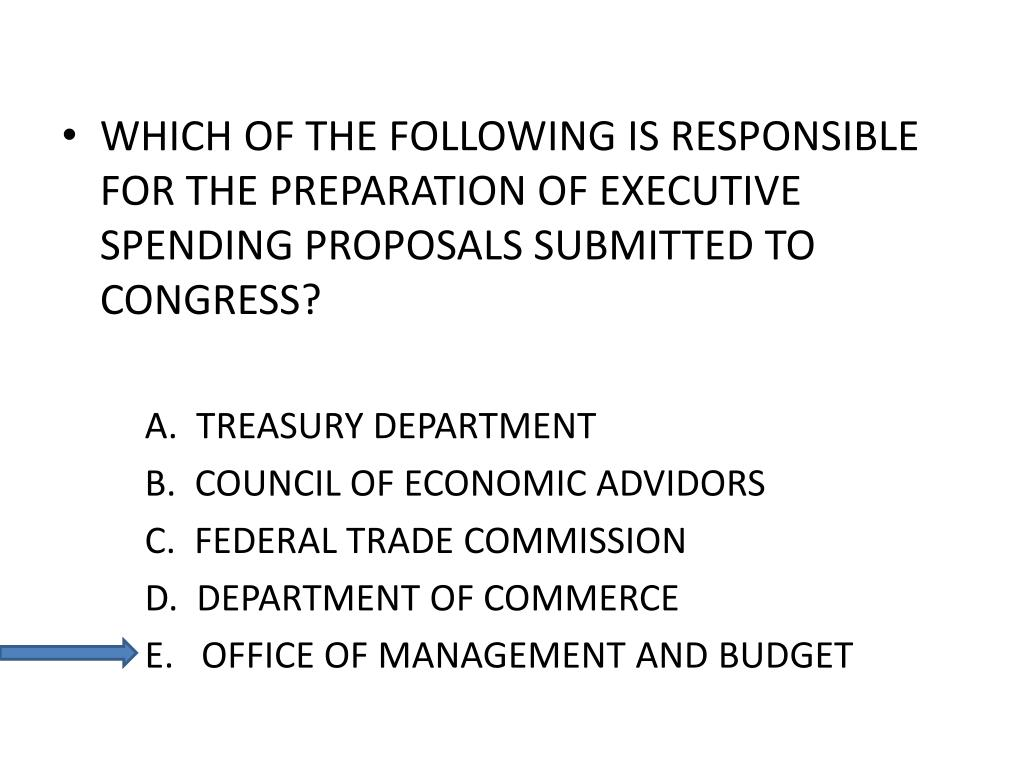 WHICH OF THE FOLLOWING IS RESPONSIBLE FOR THE PREPARATION OF EXECUTIVE SPENDING PROPOSALS SUBMITTED TO CONGRESS?