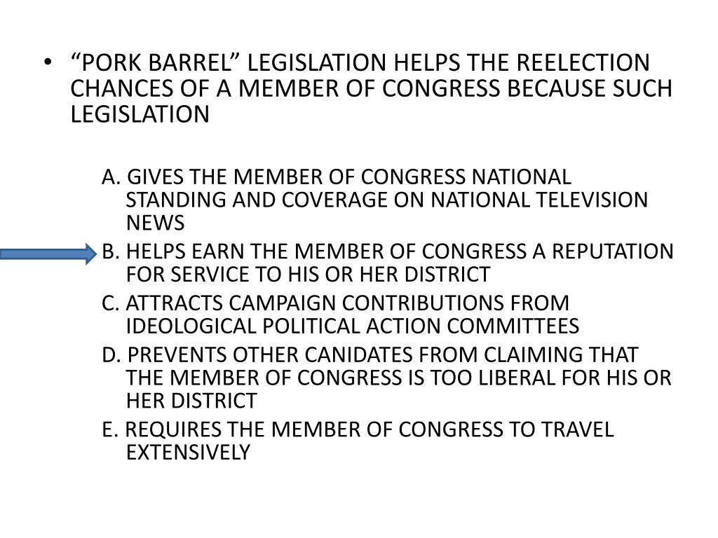 """PORK BARREL"" LEGISLATION HELPS THE REELECTION CHANCES OF A MEMBER OF CONGRESS BECAUSE SUCH LEGISLATION"