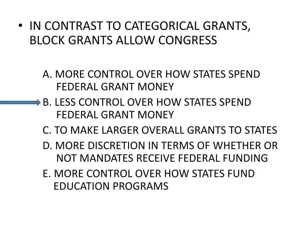IN CONTRAST TO CATEGORICAL GRANTS, BLOCK GRANTS ALLOW CONGRESS