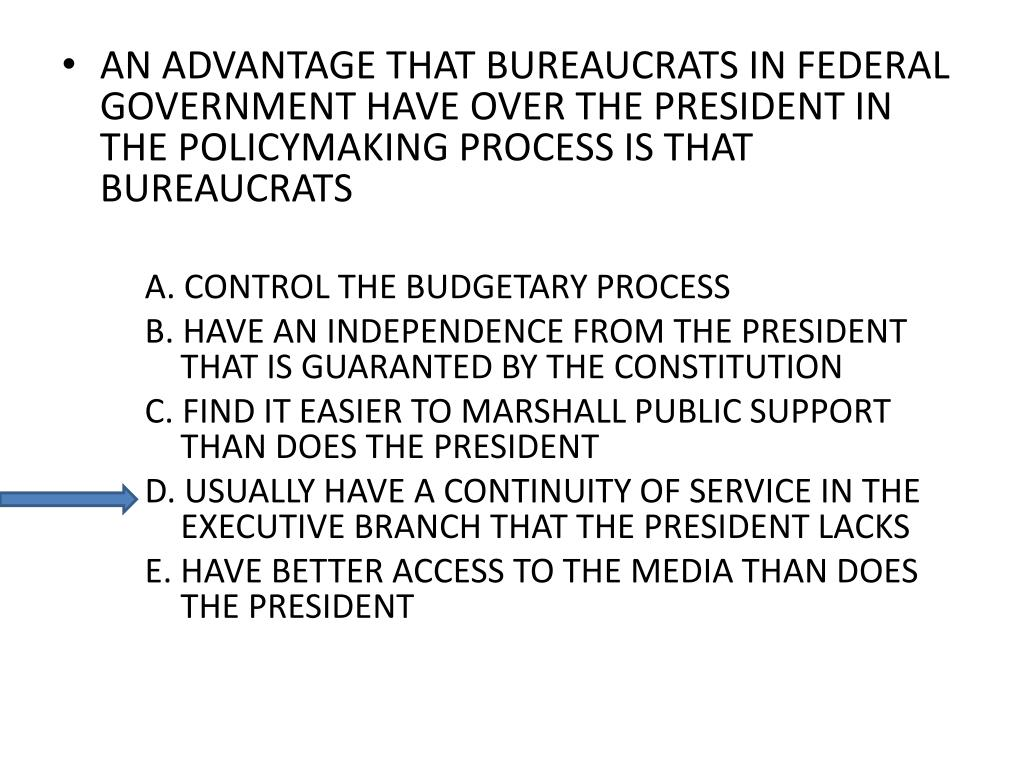 AN ADVANTAGE THAT BUREAUCRATS IN FEDERAL GOVERNMENT HAVE OVER THE PRESIDENT IN THE POLICYMAKING PROCESS IS THAT BUREAUCRATS