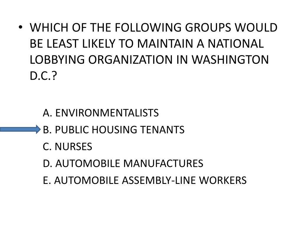 WHICH OF THE FOLLOWING GROUPS WOULD BE LEAST LIKELY TO MAINTAIN A NATIONAL LOBBYING ORGANIZATION IN WASHINGTON D.C.?