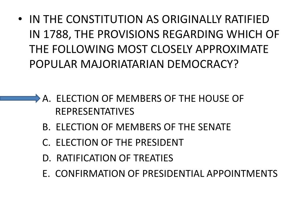IN THE CONSTITUTION AS ORIGINALLY RATIFIED IN 1788, THE PROVISIONS REGARDING WHICH OF THE FOLLOWING MOST CLOSELY APPROXIMATE POPULAR MAJORIATARIAN DEMOCRACY?