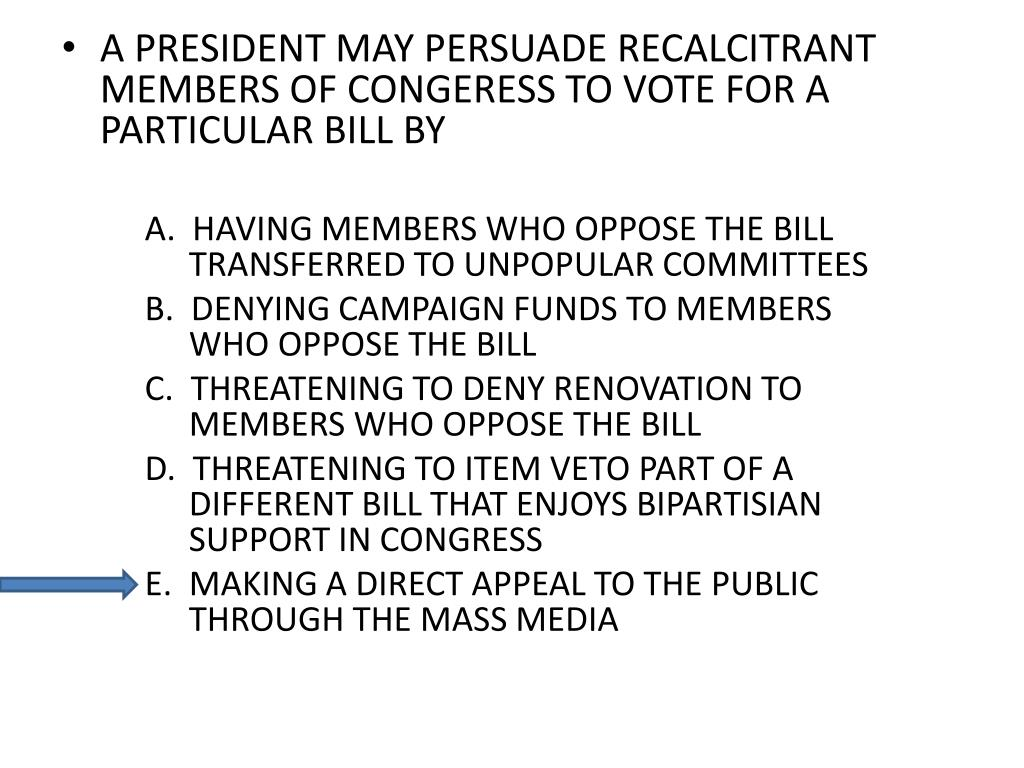 A PRESIDENT MAY PERSUADE RECALCITRANT MEMBERS OF CONGERESS TO VOTE FOR A PARTICULAR BILL BY