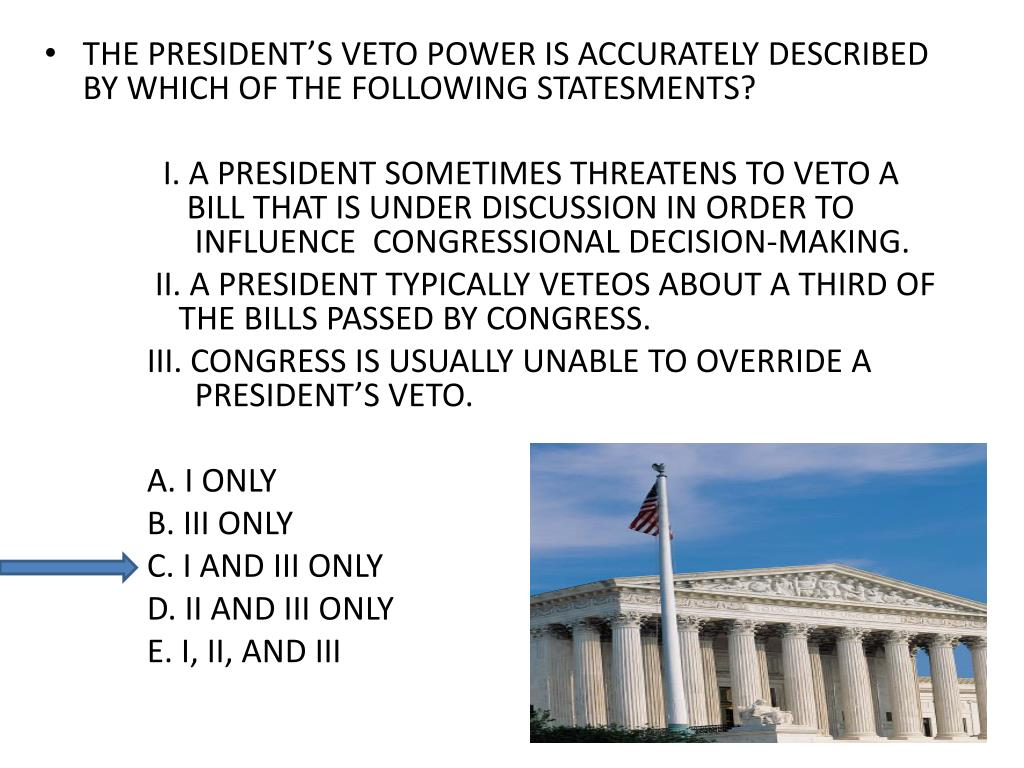THE PRESIDENT'S VETO POWER IS ACCURATELY DESCRIBED BY WHICH OF THE FOLLOWING STATESMENTS?
