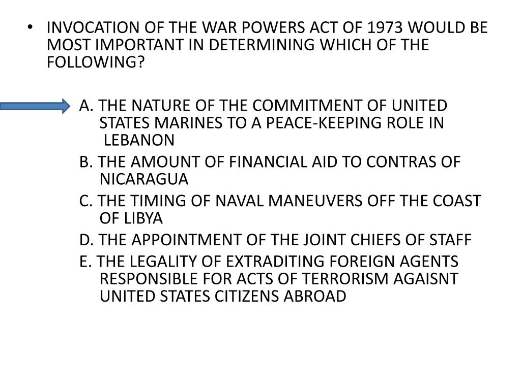 INVOCATION OF THE WAR POWERS ACT OF 1973 WOULD BE MOST IMPORTANT IN DETERMINING WHICH OF THE FOLLOWING?