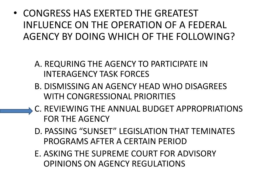 CONGRESS HAS EXERTED THE GREATEST INFLUENCE ON THE OPERATION OF A FEDERAL AGENCY BY DOING WHICH OF THE FOLLOWING?