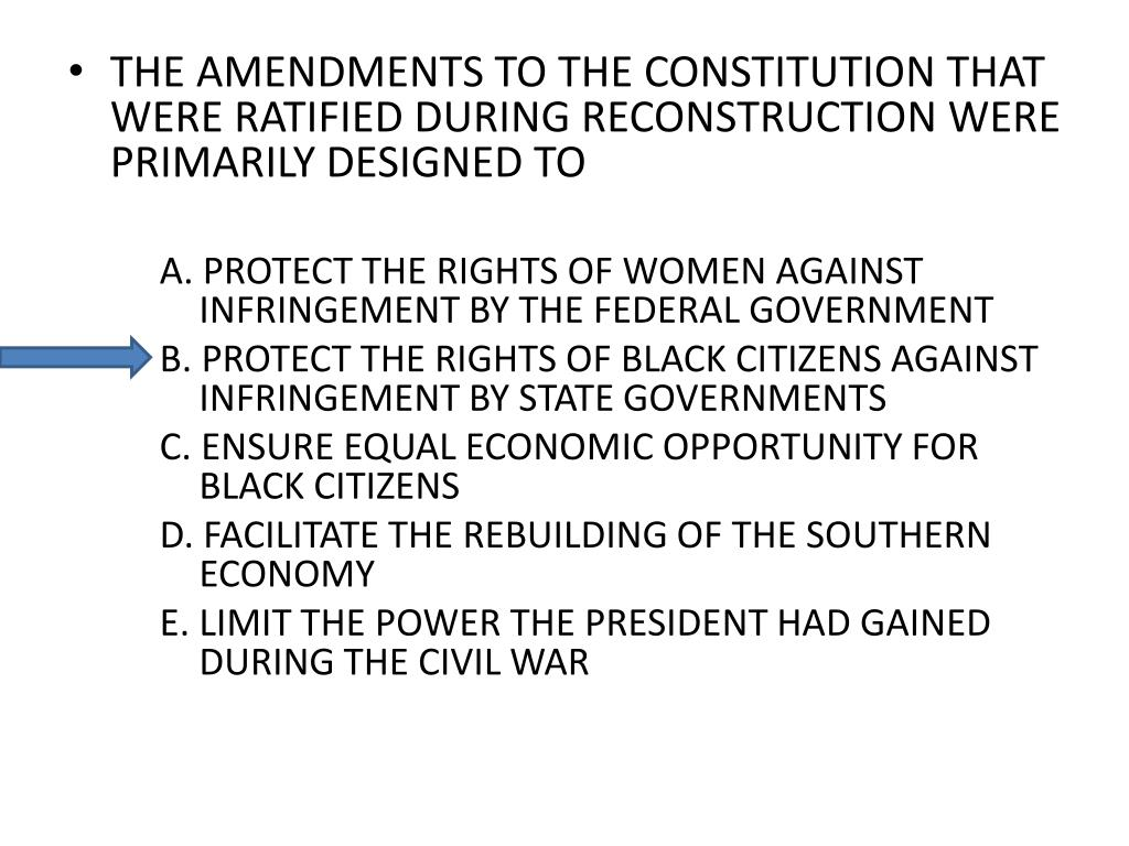 THE AMENDMENTS TO THE CONSTITUTION THAT WERE RATIFIED DURING RECONSTRUCTION WERE PRIMARILY DESIGNED TO