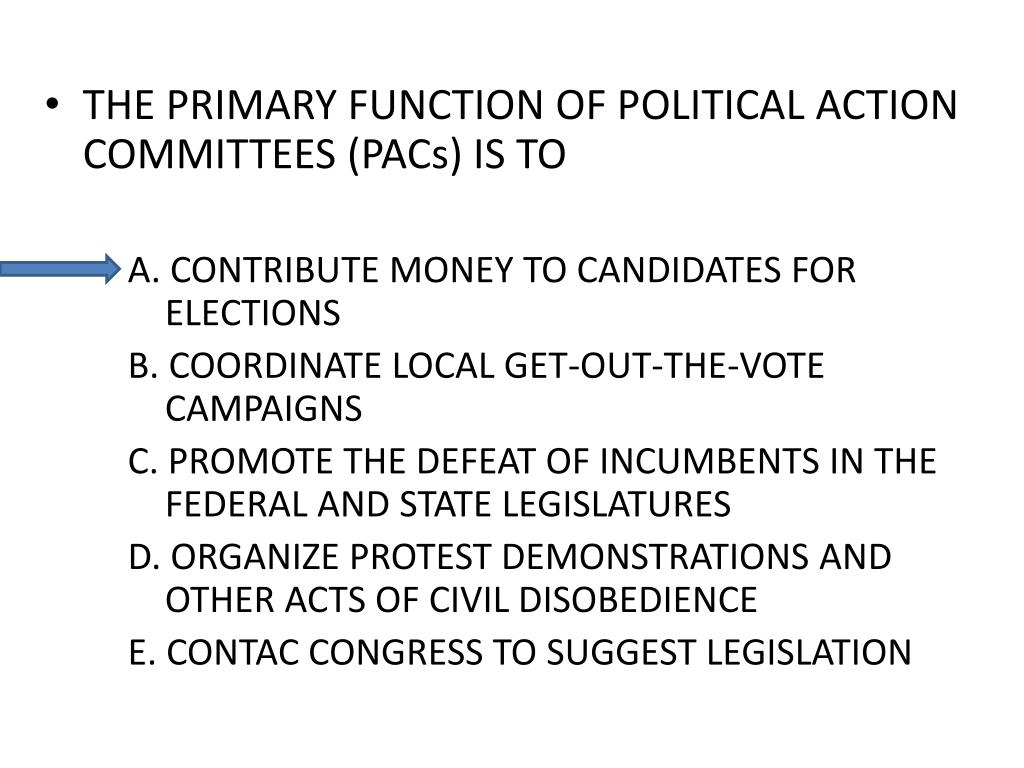 THE PRIMARY FUNCTION OF POLITICAL ACTION COMMITTEES (PACs) IS TO