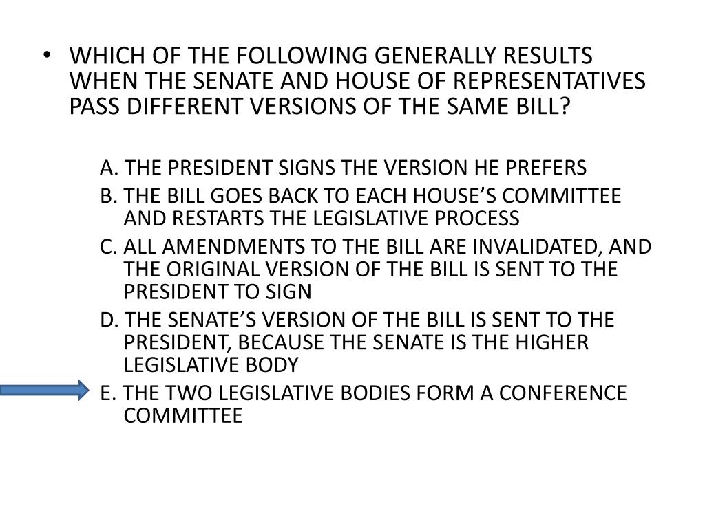 WHICH OF THE FOLLOWING GENERALLY RESULTS WHEN THE SENATE AND HOUSE OF REPRESENTATIVES PASS DIFFERENT VERSIONS OF THE SAME BILL?