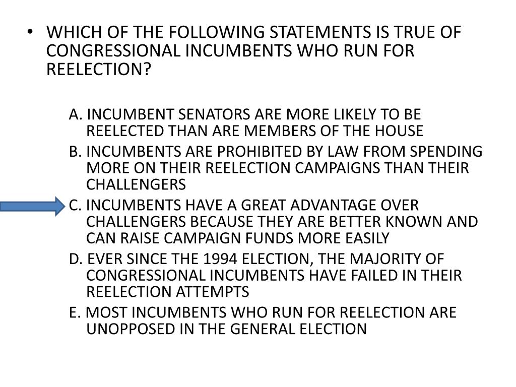 WHICH OF THE FOLLOWING STATEMENTS IS TRUE OF CONGRESSIONAL INCUMBENTS WHO RUN FOR REELECTION?