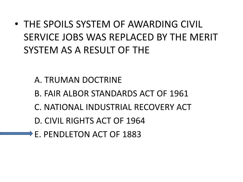 THE SPOILS SYSTEM OF AWARDING CIVIL SERVICE JOBS WAS REPLACED BY THE MERIT SYSTEM AS A RESULT OF THE