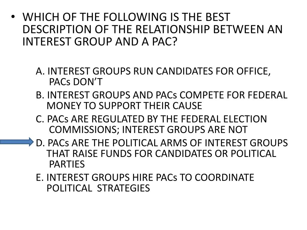 WHICH OF THE FOLLOWING IS THE BEST DESCRIPTION OF THE RELATIONSHIP BETWEEN AN INTEREST GROUP AND A PAC?