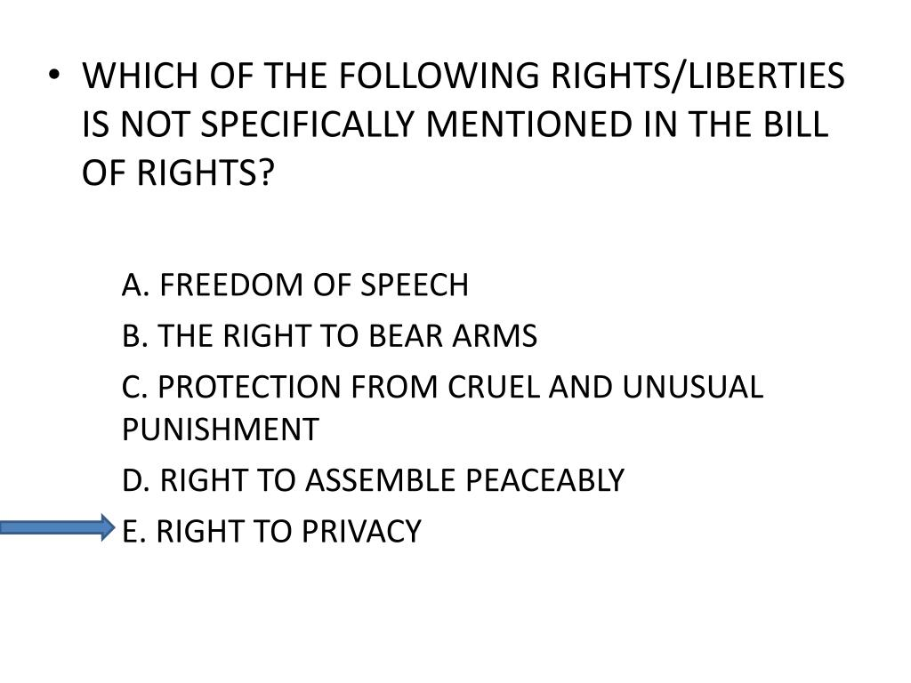 WHICH OF THE FOLLOWING RIGHTS/LIBERTIES IS NOT SPECIFICALLY MENTIONED IN THE BILL OF RIGHTS?