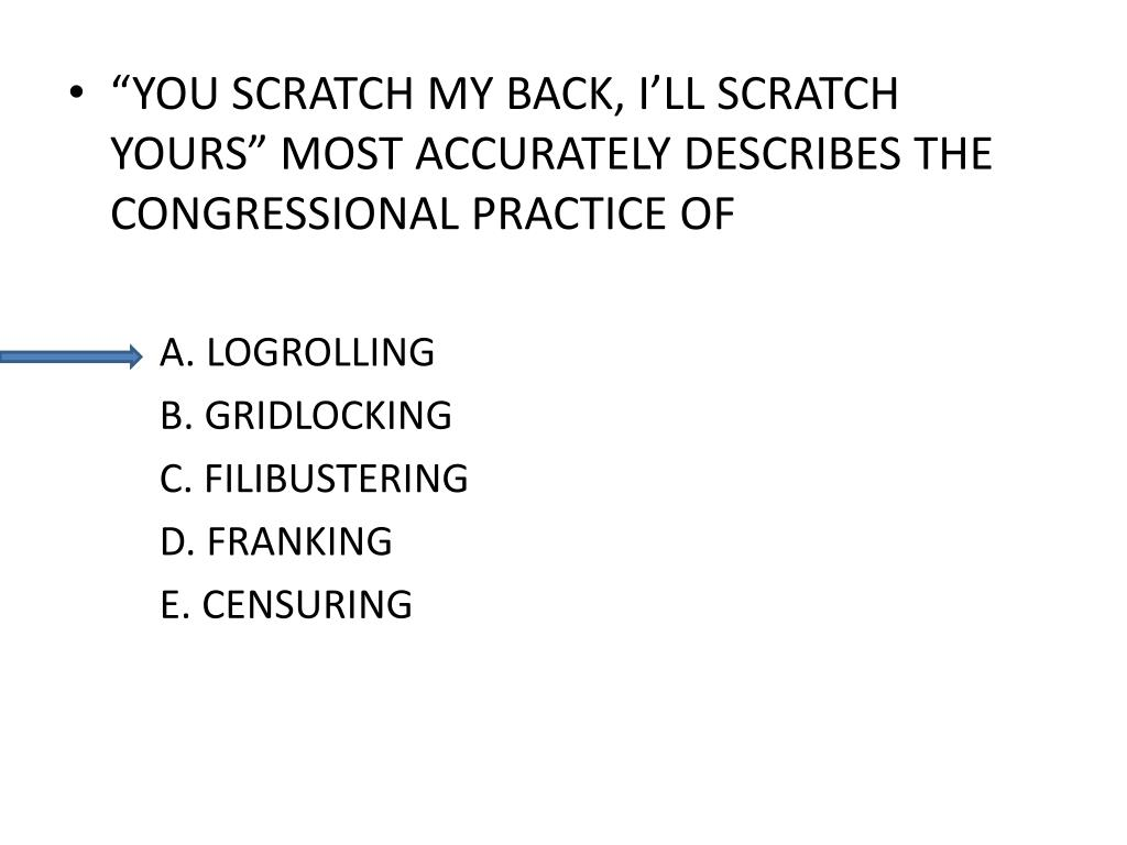 """YOU SCRATCH MY BACK, I'LL SCRATCH YOURS"" MOST ACCURATELY DESCRIBES THE CONGRESSIONAL PRACTICE OF"