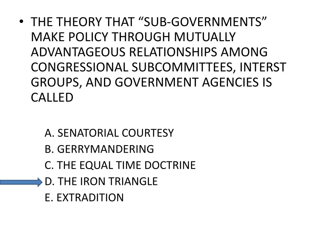 "THE THEORY THAT ""SUB-GOVERNMENTS"" MAKE POLICY THROUGH MUTUALLY ADVANTAGEOUS RELATIONSHIPS AMONG CONGRESSIONAL SUBCOMMITTEES, INTERST GROUPS, AND GOVERNMENT AGENCIES IS CALLED"