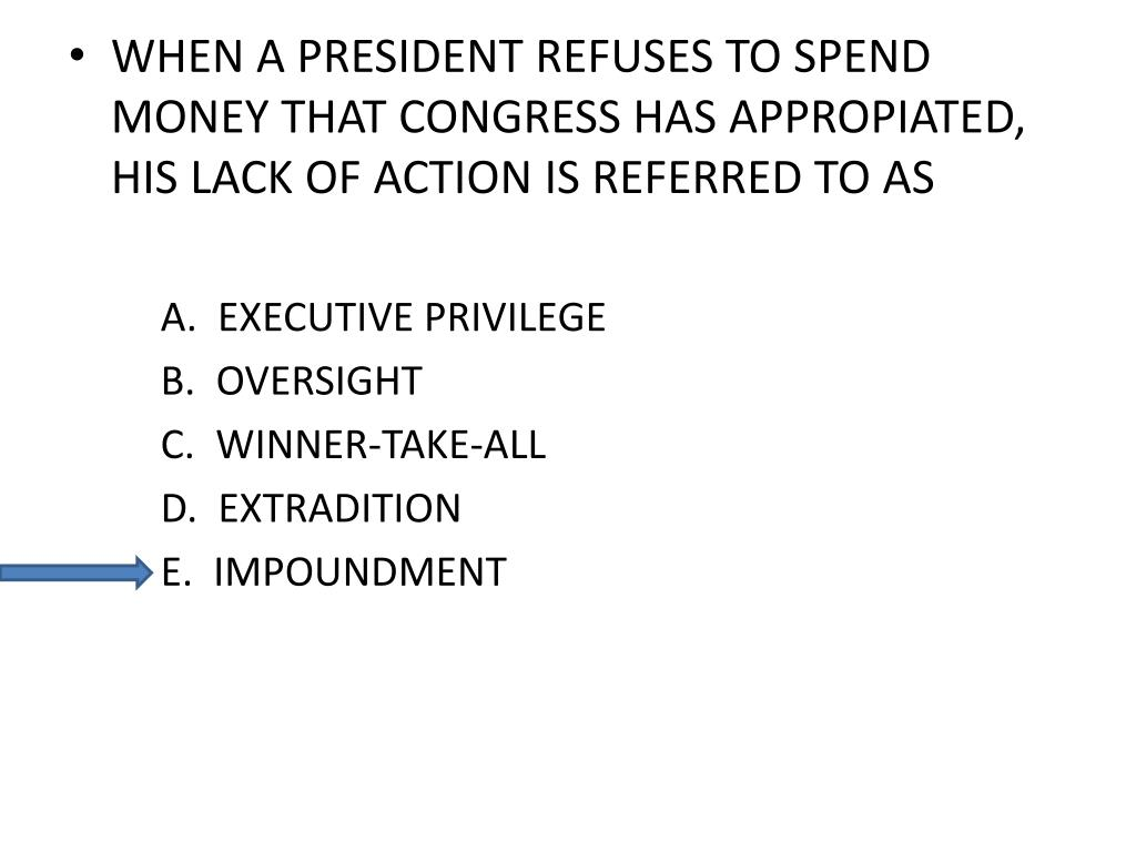 WHEN A PRESIDENT REFUSES TO SPEND MONEY THAT CONGRESS HAS APPROPIATED, HIS LACK OF ACTION IS REFERRED TO AS