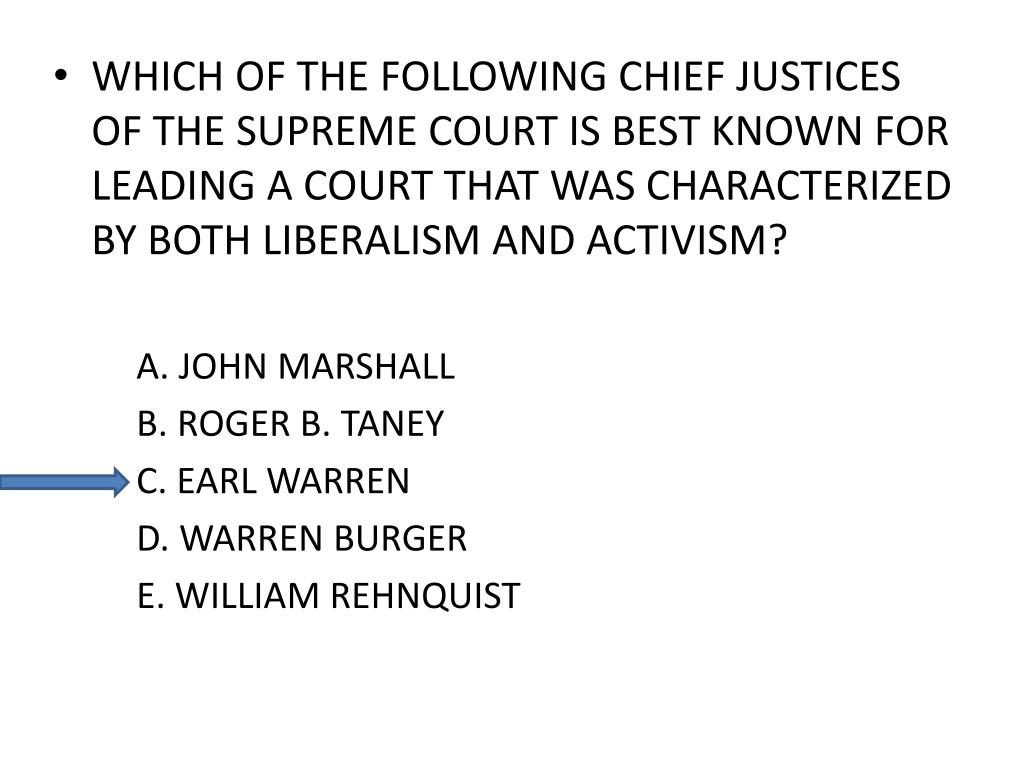 WHICH OF THE FOLLOWING CHIEF JUSTICES OF THE SUPREME COURT IS BEST KNOWN FOR LEADING A COURT THAT WAS CHARACTERIZED BY BOTH LIBERALISM AND ACTIVISM?