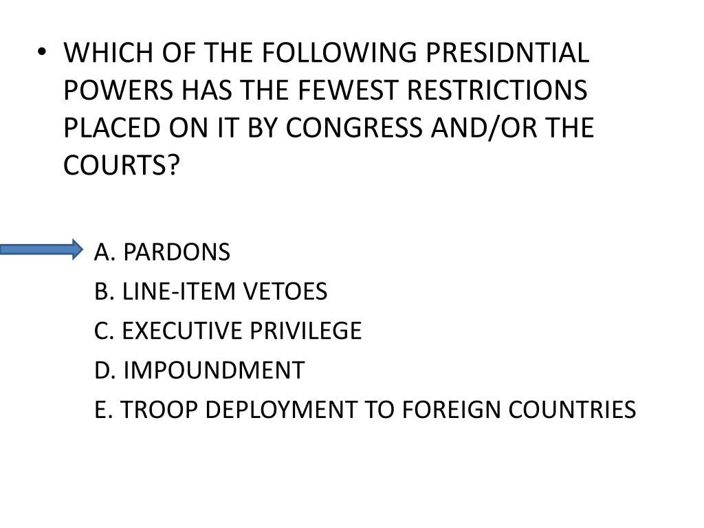 WHICH OF THE FOLLOWING PRESIDNTIAL POWERS HAS THE FEWEST RESTRICTIONS PLACED ON IT BY CONGRESS AND/OR THE COURTS?