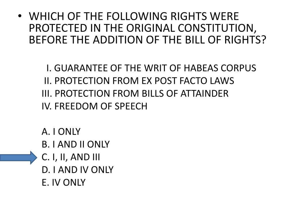 WHICH OF THE FOLLOWING RIGHTS WERE PROTECTED IN THE ORIGINAL CONSTITUTION, BEFORE THE ADDITION OF THE BILL OF RIGHTS?