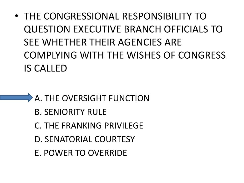 THE CONGRESSIONAL RESPONSIBILITY TO QUESTION EXECUTIVE BRANCH OFFICIALS TO SEE WHETHER THEIR AGENCIES ARE COMPLYING WITH THE WISHES OF CONGRESS IS CALLED
