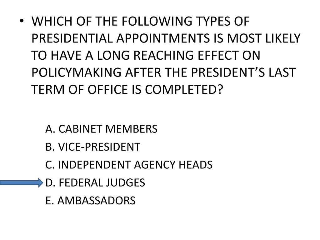 WHICH OF THE FOLLOWING TYPES OF PRESIDENTIAL APPOINTMENTS IS MOST LIKELY TO HAVE A LONG REACHING EFFECT ON POLICYMAKING AFTER THE PRESIDENT'S LAST TERM OF OFFICE IS COMPLETED?