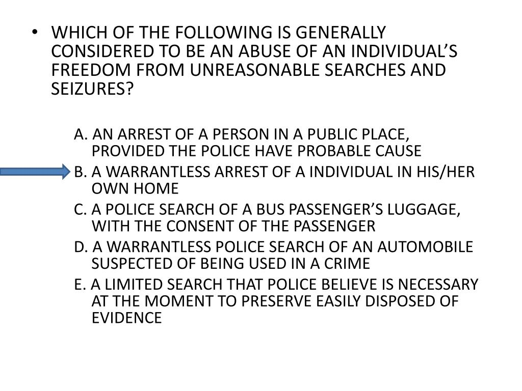 WHICH OF THE FOLLOWING IS GENERALLY CONSIDERED TO BE AN ABUSE OF AN INDIVIDUAL'S FREEDOM FROM UNREASONABLE SEARCHES AND SEIZURES?