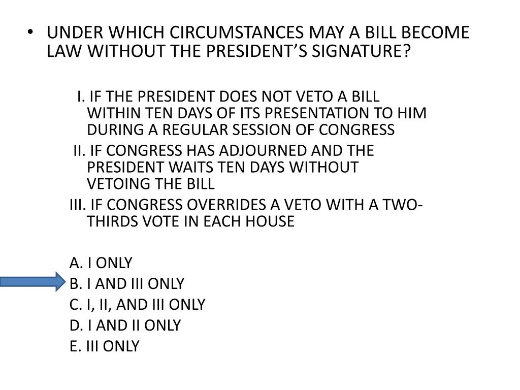 UNDER WHICH CIRCUMSTANCES MAY A BILL BECOME LAW WITHOUT THE PRESIDENT'S SIGNATURE?