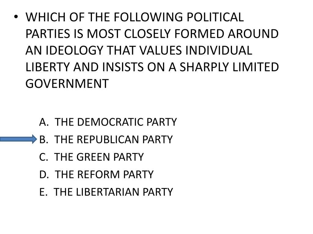 WHICH OF THE FOLLOWING POLITICAL PARTIES IS MOST CLOSELY FORMED AROUND AN IDEOLOGY THAT VALUES INDIVIDUAL LIBERTY AND INSISTS ON A SHARPLY LIMITED GOVERNMENT