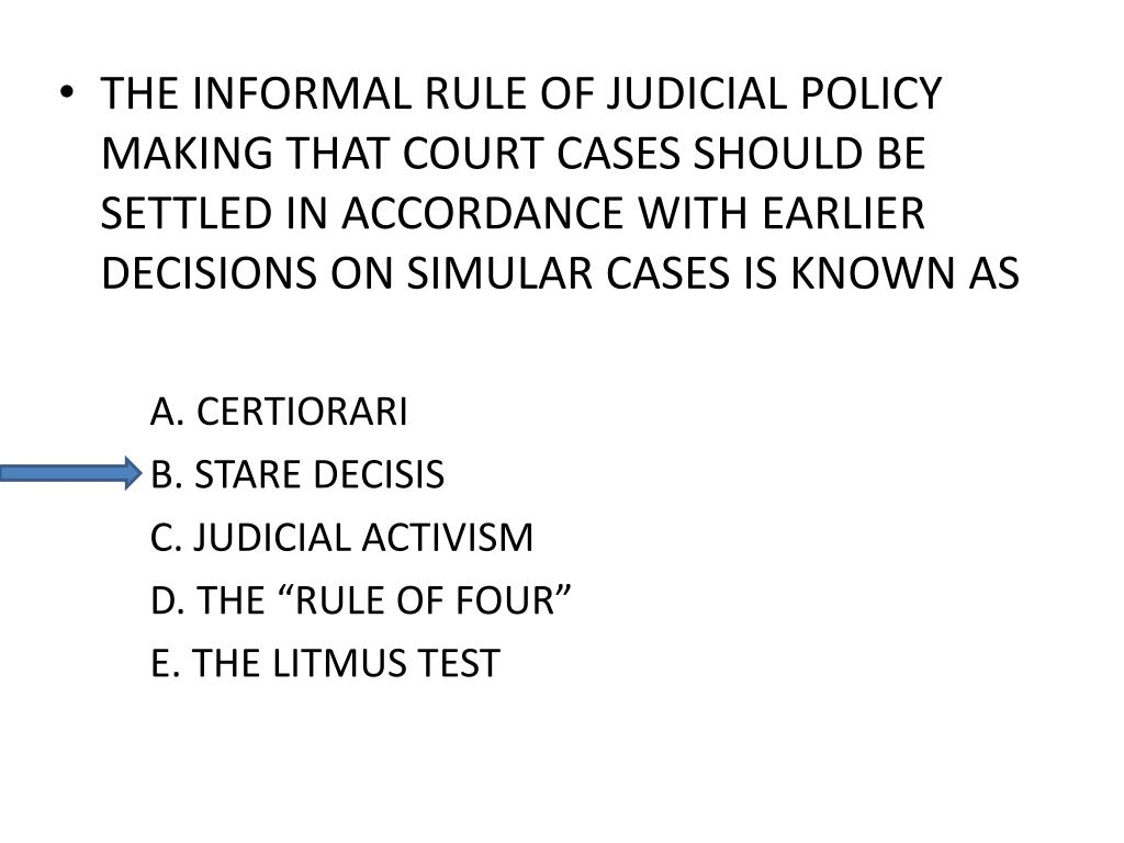 THE INFORMAL RULE OF JUDICIAL POLICY MAKING THAT COURT CASES SHOULD BE SETTLED IN ACCORDANCE WITH EARLIER DECISIONS ON SIMULAR CASES IS KNOWN AS