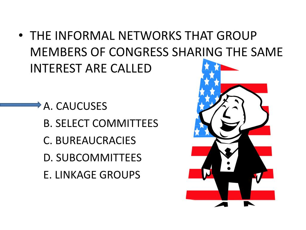 THE INFORMAL NETWORKS THAT GROUP MEMBERS OF CONGRESS SHARING THE SAME INTEREST ARE CALLED