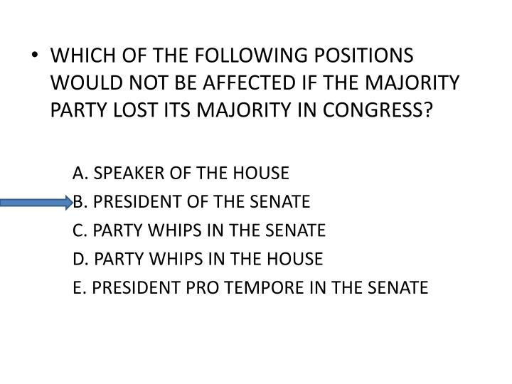WHICH OF THE FOLLOWING POSITIONS WOULD NOT BE AFFECTED IF THE MAJORITY PARTY LOST ITS MAJORITY IN CO...