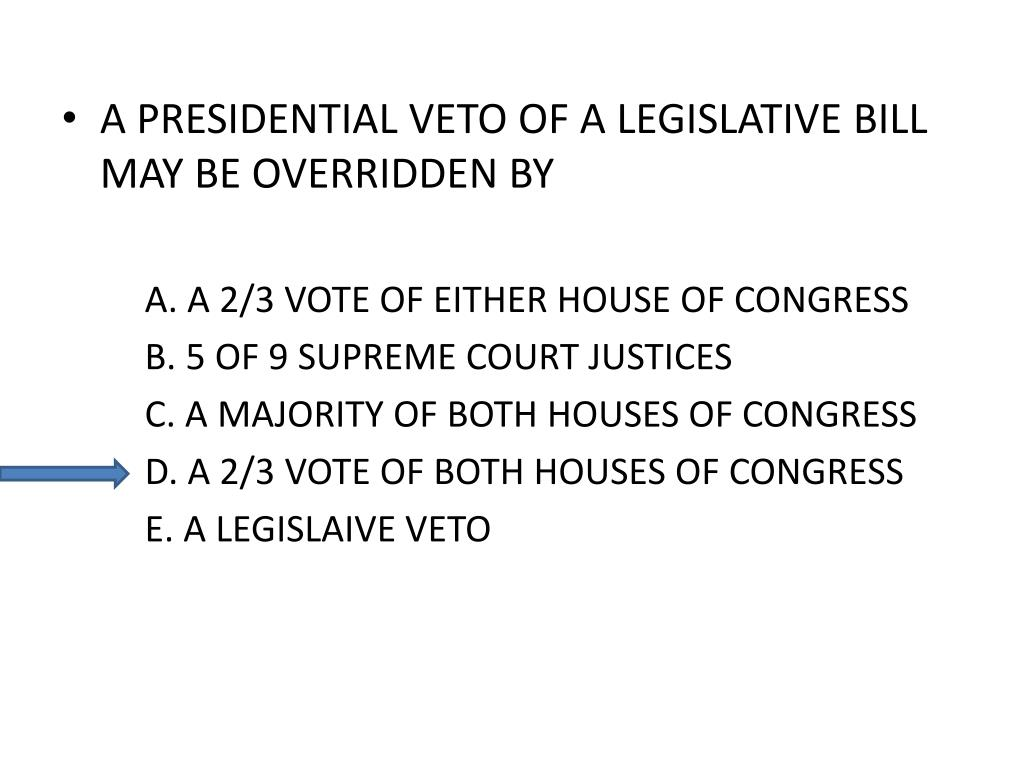 A PRESIDENTIAL VETO OF A LEGISLATIVE BILL MAY BE OVERRIDDEN BY