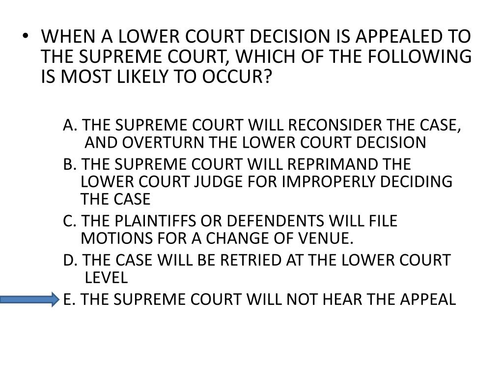 WHEN A LOWER COURT DECISION IS APPEALED TO THE SUPREME COURT, WHICH OF THE FOLLOWING IS MOST LIKELY TO OCCUR?