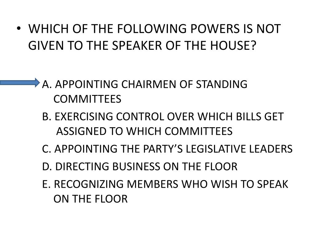 WHICH OF THE FOLLOWING POWERS IS NOT GIVEN TO THE SPEAKER OF THE HOUSE?