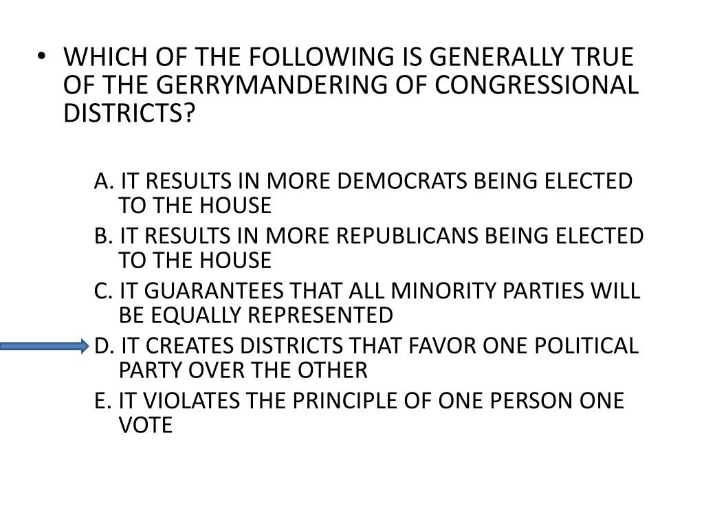 WHICH OF THE FOLLOWING IS GENERALLY TRUE OF THE GERRYMANDERING OF CONGRESSIONAL DISTRICTS?