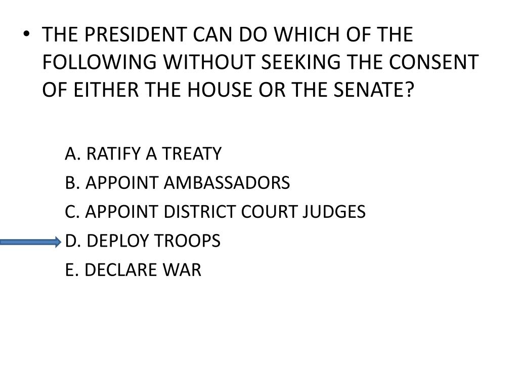 THE PRESIDENT CAN DO WHICH OF THE FOLLOWING WITHOUT SEEKING THE CONSENT OF EITHER THE HOUSE OR THE SENATE?
