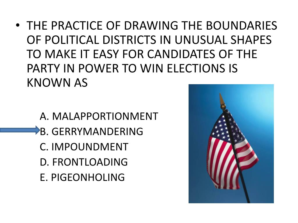 THE PRACTICE OF DRAWING THE BOUNDARIES OF POLITICAL DISTRICTS IN UNUSUAL SHAPES TO MAKE IT EASY FOR CANDIDATES OF THE PARTY IN POWER TO WIN ELECTIONS IS KNOWN AS