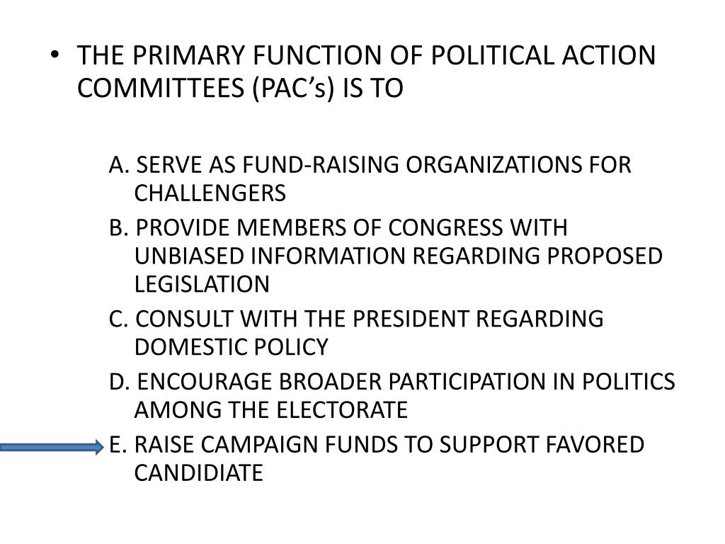 THE PRIMARY FUNCTION OF POLITICAL ACTION COMMITTEES (PAC's) IS TO
