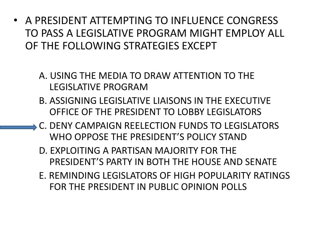 A PRESIDENT ATTEMPTING TO INFLUENCE CONGRESS TO PASS A LEGISLATIVE PROGRAM MIGHT EMPLOY ALL OF THE FOLLOWING STRATEGIES EXCEPT