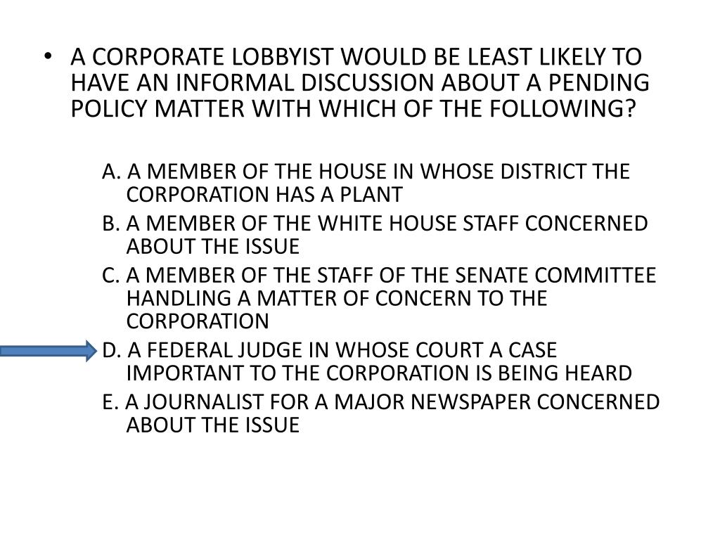 A CORPORATE LOBBYIST WOULD BE LEAST LIKELY TO HAVE AN INFORMAL DISCUSSION ABOUT A PENDING POLICY MATTER WITH WHICH OF THE FOLLOWING?