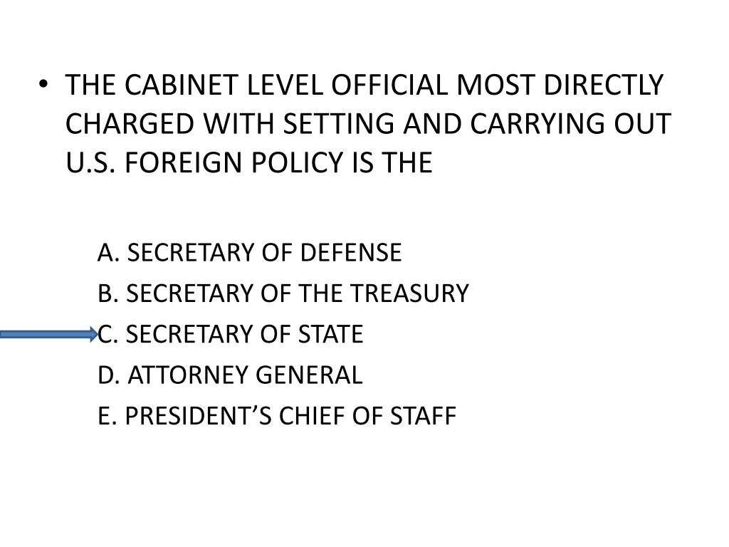 THE CABINET LEVEL OFFICIAL MOST DIRECTLY CHARGED WITH SETTING AND CARRYING OUT U.S. FOREIGN POLICY IS THE