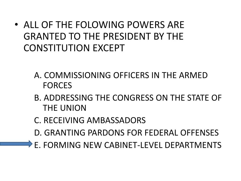 ALL OF THE FOLOWING POWERS ARE GRANTED TO THE PRESIDENT BY THE CONSTITUTION EXCEPT